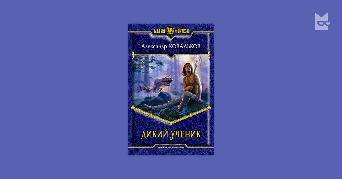 АЛЕКСАНДР КОВАЛЬКОВ ДИКИЙ УЧЕНИК 3 FB2 СКАЧАТЬ БЕСПЛАТНО