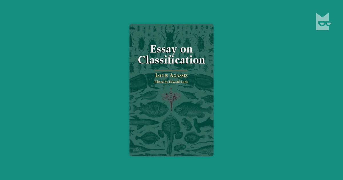 essay on classification agassiz A major influence on the development of american scientific culture, swiss-born louis agassiz (1807ã¢â â 73) was one of the great scientists of his day.