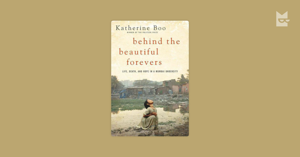 a critique of behind the beautiful forevers life death and hope in a mumbai undercity by katherine b Katherine boo 2012 behind the beautiful forevers: life, death and hope in a mumbai undercity please review the university policy on academic dishonesty for.