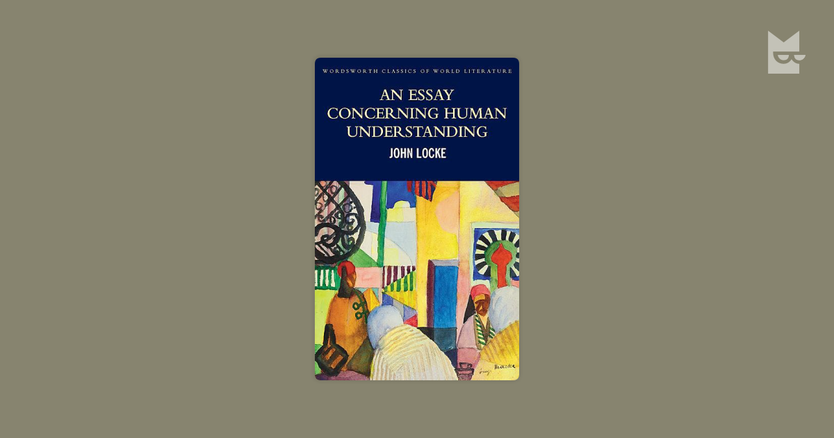 an essay in human understanding by john locke John locke's an essay concerning human understanding is a major work in the history of philosophy and a founding text in the empiricist approach to philosophical investigation although ostensibly an investigation into the nature of knowledge and understanding (epistemology) this work ranges farther.