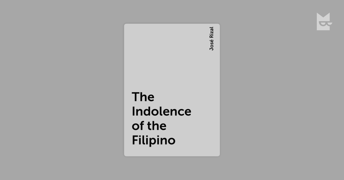 the indolence of the filipinos by rizal The indolence of the filipinos in this essay of rizal, he observed the behaviors of the filipinos past and present in his time he said that the indolence is the effect of the backwardness and troubles of experienced by the country.