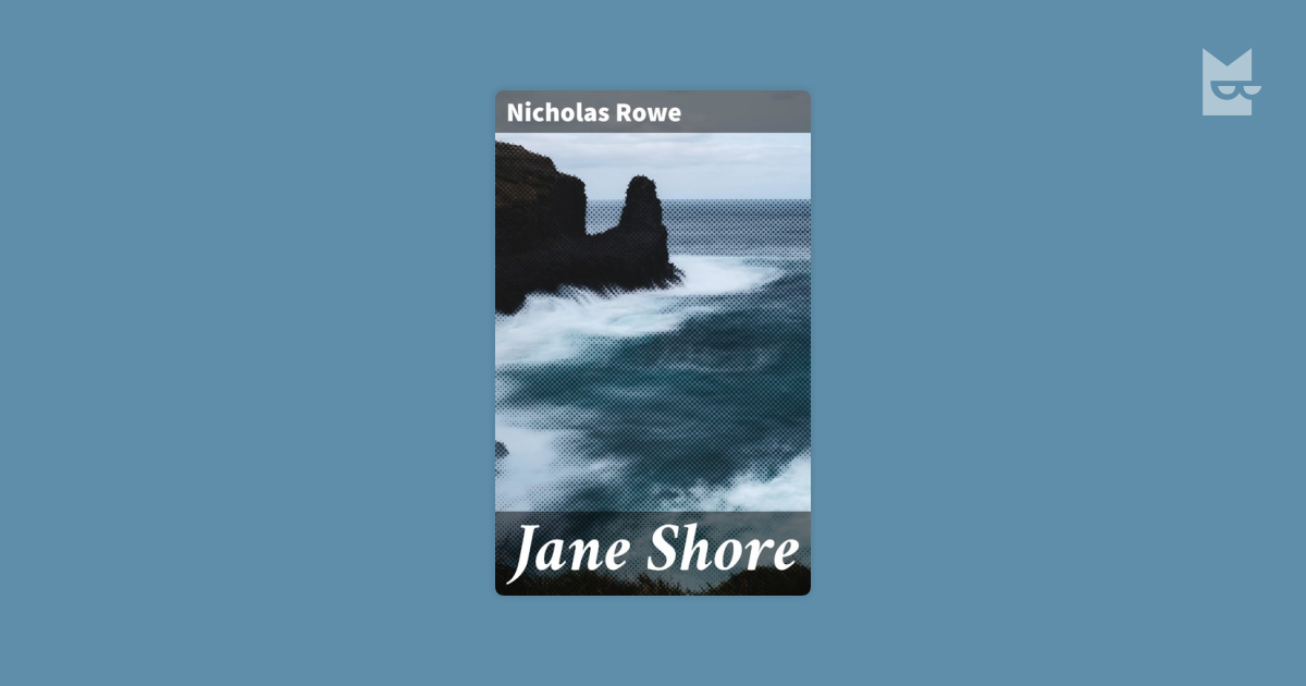 tragedy of jane shore Judging from the female characters in the tragedy of jane shore, nicholas rowe also had his problems when it came to writing about women based on a popular legend, jane shore is an eighteenth century tragedy written in verse form, in imitation of shakespeare's style.