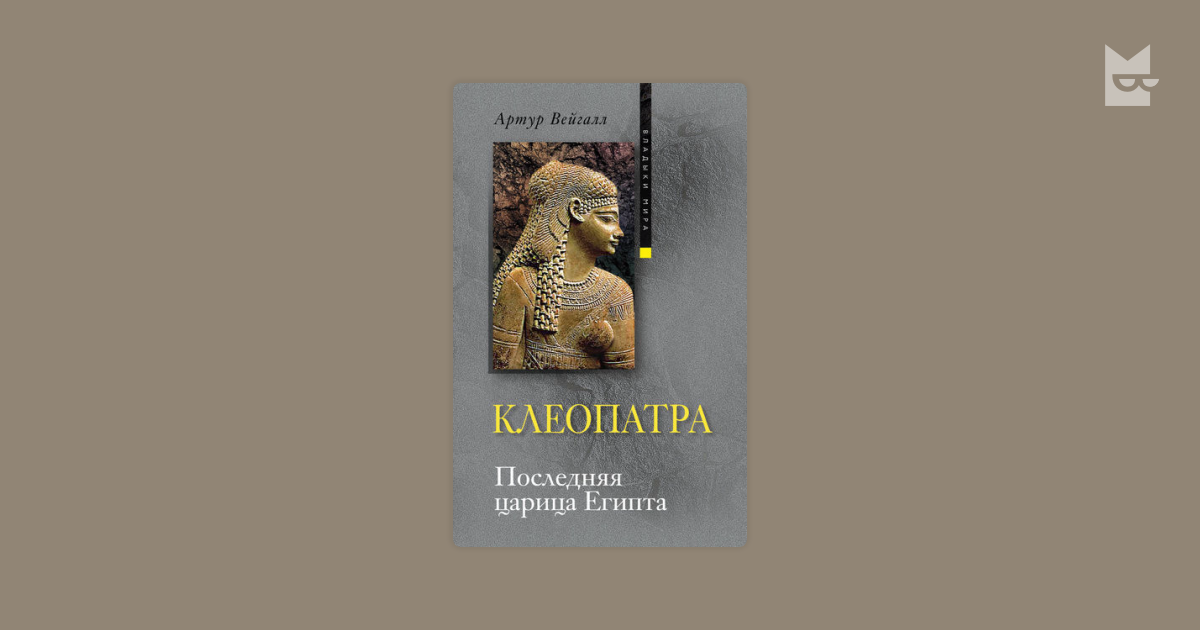 АРТУР ВЕЙГАЛЛ КЛЕОПАТРА ПОСЛЕДНЯЯ ЦАРИЦА ЕГИПТА СКАЧАТЬ БЕСПЛАТНО