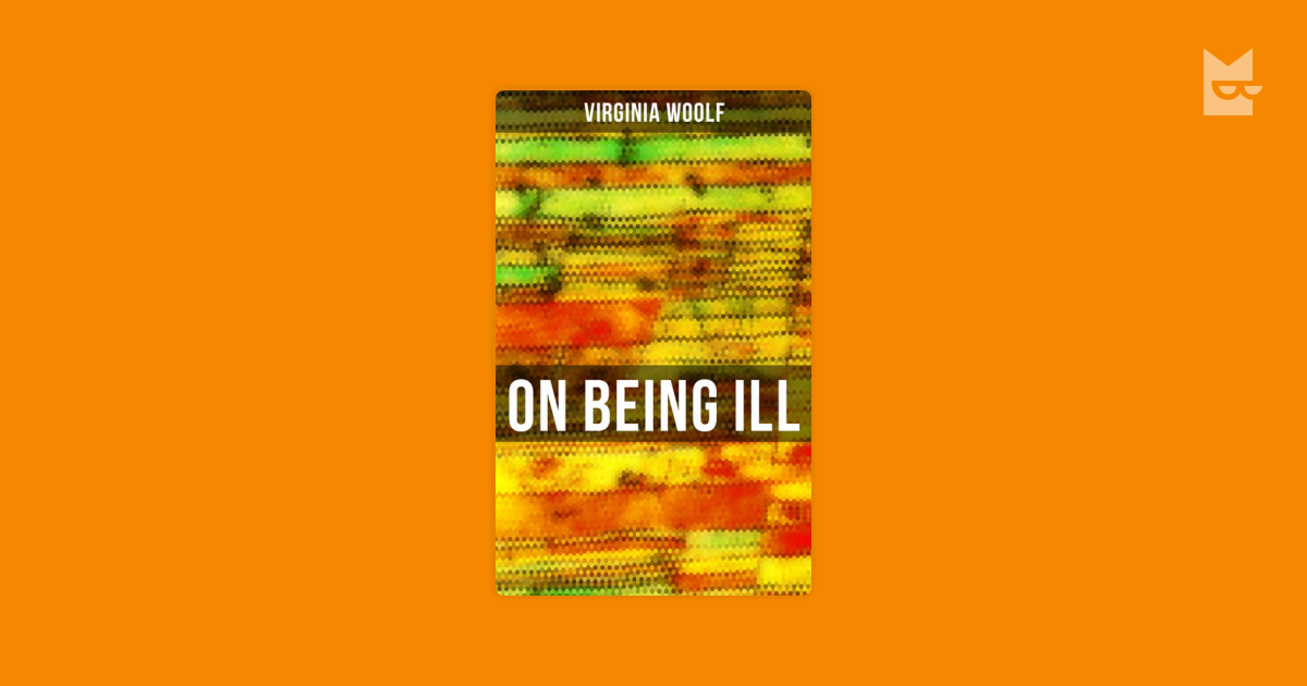 virginia woolf essay on being ill For the casual reader, this essay suffers from virginia woolf's elliptical style and page-long paragraphs in addition, its premise is no longer true we now have a great deal of writing about illness.