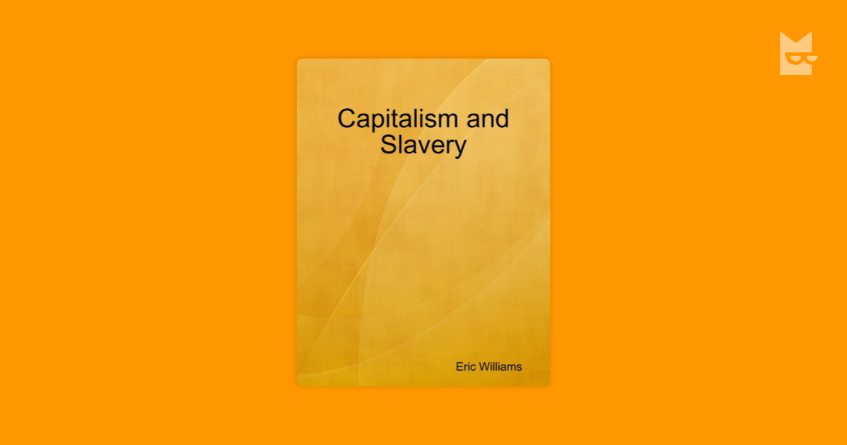 a report on the book capitalism and slavery by eric e williams It is strictly an economic study of the role of negro slavery and the slave trade in providing the capital which financed the industrial revolution in england and of mature industrial capitalism in destroying the slave system.