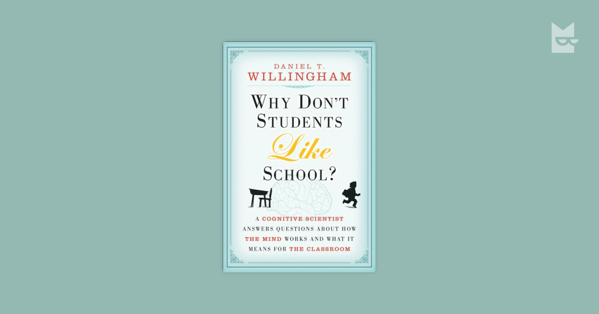 brief summary of daniel willingham why dont student like school essay According to daniel willingham, cognitive scientist and author of why don't students like school, the mystery of student engagement comes down largely to one thing: meaning he asserts that it is the extent to which we get students to think about what everything means that determines whether or not we truly earn their attention and.