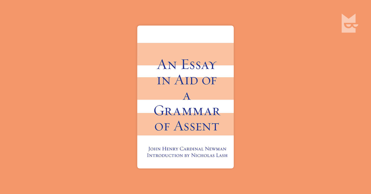 an essay aid of a grammar of assent Read essay in aid of a grammar of assent, an by john henry cardinal newman with rakuten kobo this classic of christian apologetics seeks to persuade the skeptic that there are good reasons to believe in god even t.