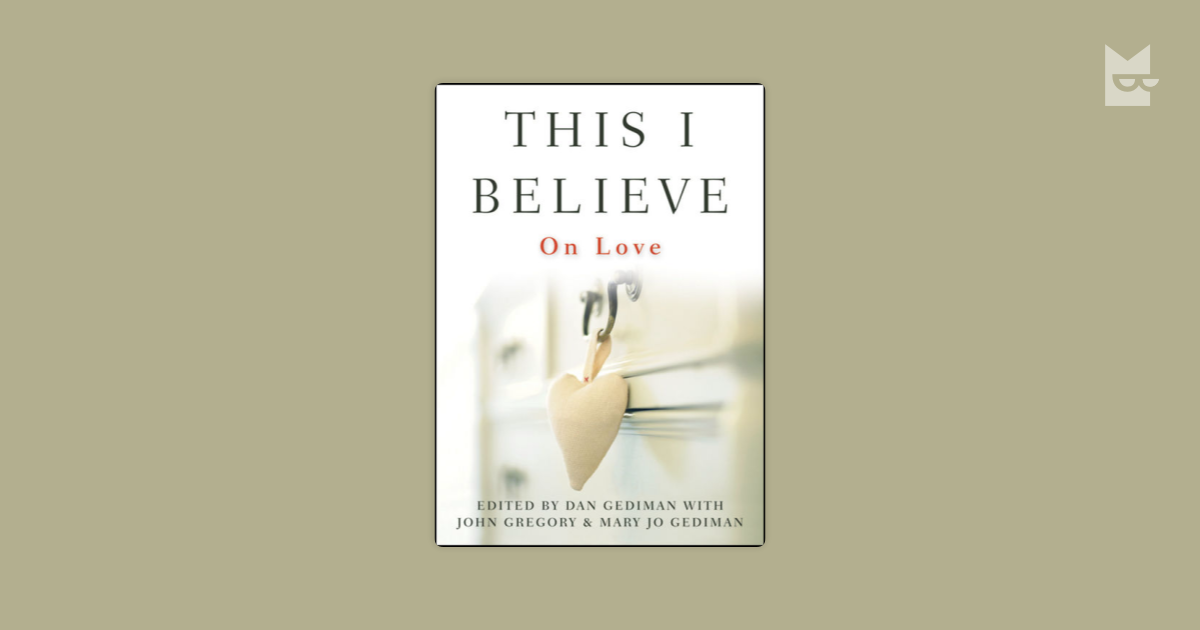 this i believe love Inspiring essays on love shared by men, women, and young people from all walks of life in the 1950's, edward r murrow's radio program, this i believe, gave voice to the feelings and treasured beliefs of americans around the country.