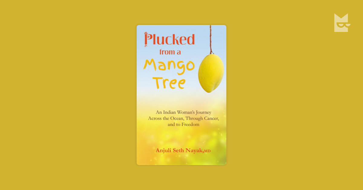 journey to the mango tree Amazoncom: plucked from a mango tree: an indian woman's journey across the ocean, through cancer, and to freedom (9780990971511): anjuli seth nayak: books.