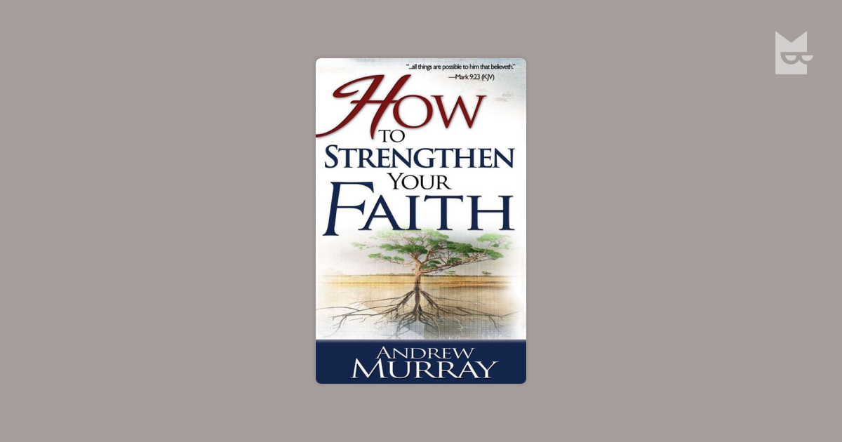how to strengthen your faith in Andrew murray explains how to develop your faith until you have erased all your doubts then you will be able to receive the full measure of faith that god where there is someone who desires salvation, the spirit will certainly work faith in him this edition updates god does not require anything more.