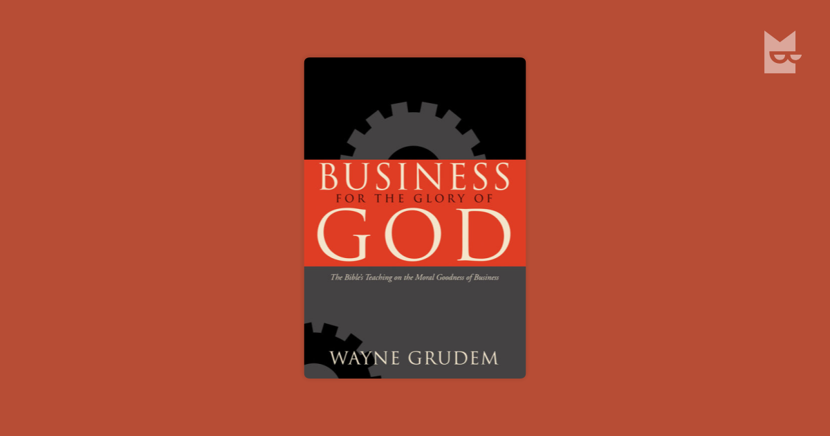 """an analysis of wayne grudems book glory of god the bibles teaching on the moral goodness of business But in this book, wayne grudem shows how the bible answers """"yes"""" to both of these questions, arguing that the free grace movement contradicts both historic protestant teaching and the new testament itself  business for the glory of god: the bible's teaching on the moral goodness of business (wheaton:  , of why gender-neutral bibles."""