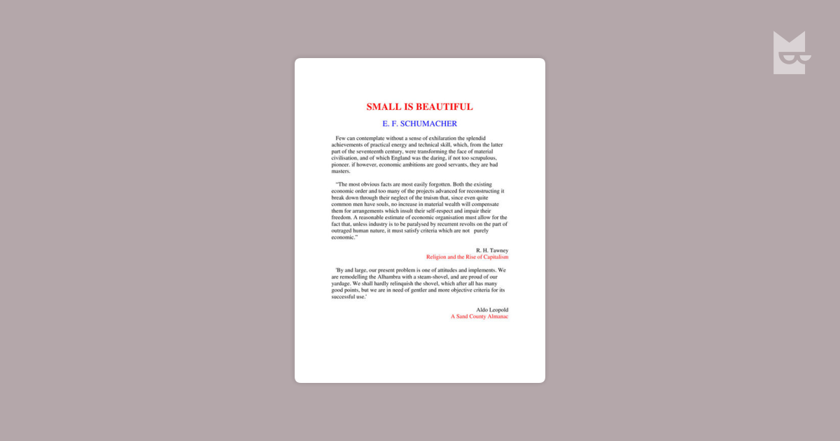 small is beautiful by e f schumacher Ef schumacher was an economist, and he wrote small is beautiful to talk about the economicproblems we have in the world this book was published back in the late '70s, and it has been updated more recently the basic idea of small is beautiful is that our economies in the world are big, big businesses, have become too big.