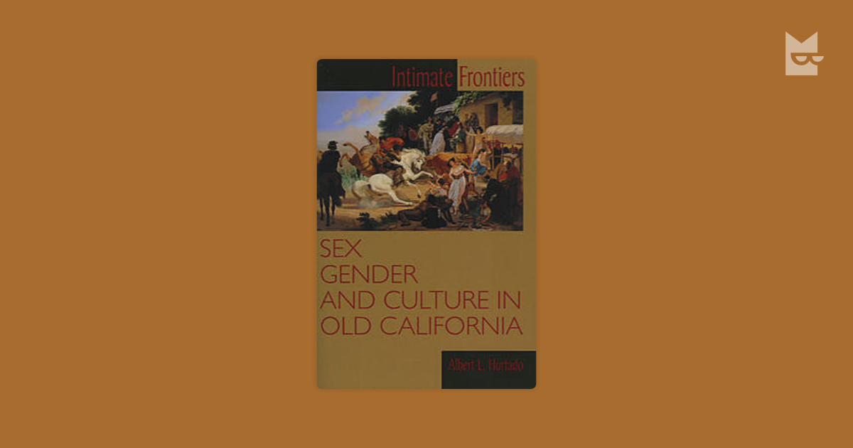 intimate frontiers In hurtado's intimate frontiers, the author argues that, by the late 1800s, an anglo-american presence in california had dominated the region, and anglos in that territory had risen to the top of the social hierarchy.