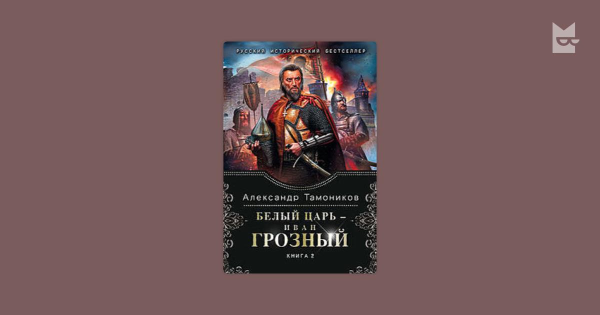 АЛЕКСАНДР ТАМОНИКОВ БЕЛЫЙ ЦАРЬ ИВАН ГРОЗНЫЙ КНИГА 2 СКАЧАТЬ БЕСПЛАТНО