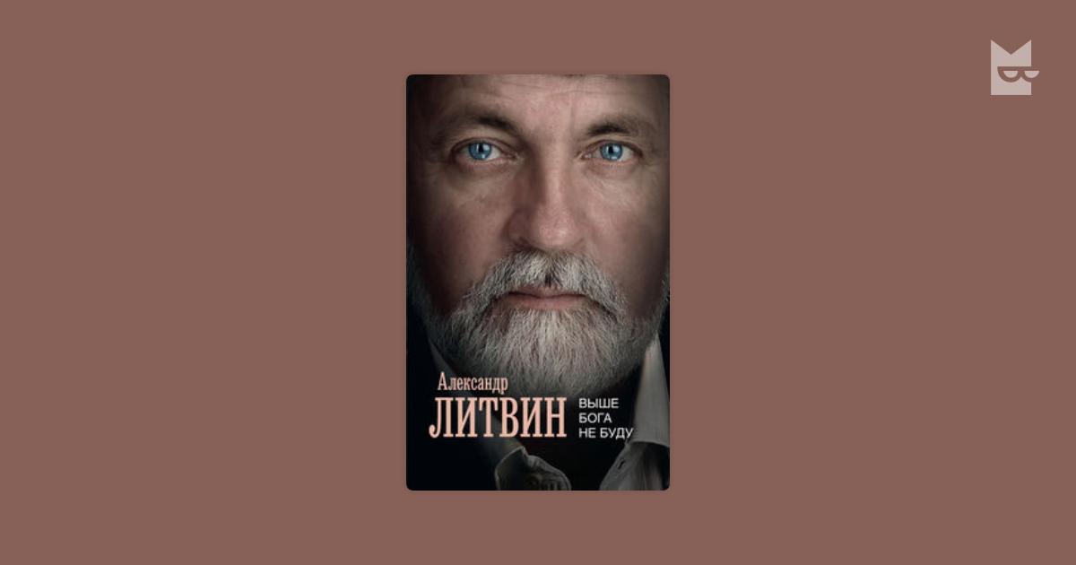 АЛЕКСАНДР ЛИТВИН КНИГА ВЫШЕ БОГА НЕ БУДУ СКАЧАТЬ БЕСПЛАТНО