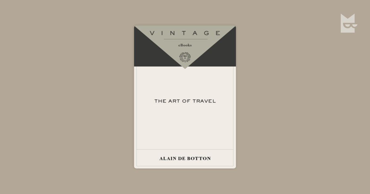 a literary analysis of the art of travel by alain de botton De botton's anecdotal accounts of his own travels illustrate the theme of each chapter, such as exoticism or escapism, showing the unexpected (but all this literary travelogue feeds hungry readers seeking self-insight de botton's style is very thoughtful and dense he considers events of the.