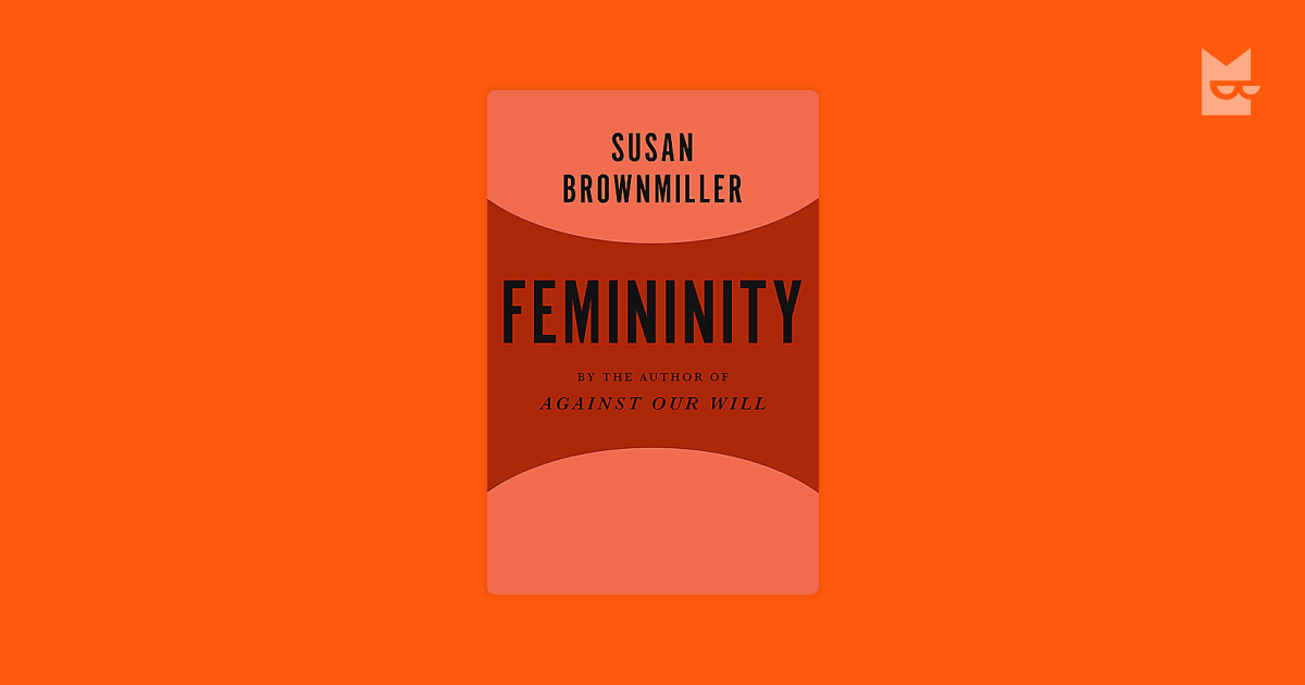 susan brownmiller femininity essay By susan brownmiller susan brownmiller's essay voices her feminist view towards pornographic material her claim is that without restriction, the first amendment has allowed women to be publicly perceived as objects.
