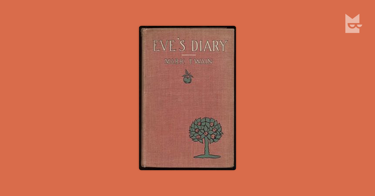 eves diary by mark twain essay The story of adam and eve is a religious one which is often told through the lens of traditional judaism and christianity in his book the diaries of adam and eve, mark twain takes spin on the story of adam and eve taking a humorous approach on the many attempts of adam and eve communicating with.